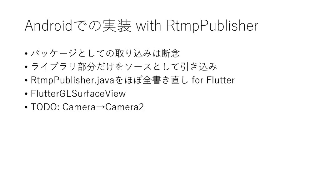 Androidでの実装 with RtmpPublisher • パッケージとしての取り込みは...