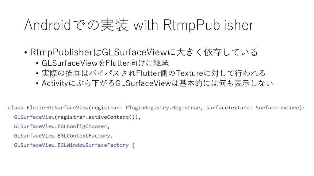Androidでの実装 with RtmpPublisher • RtmpPublisherは...