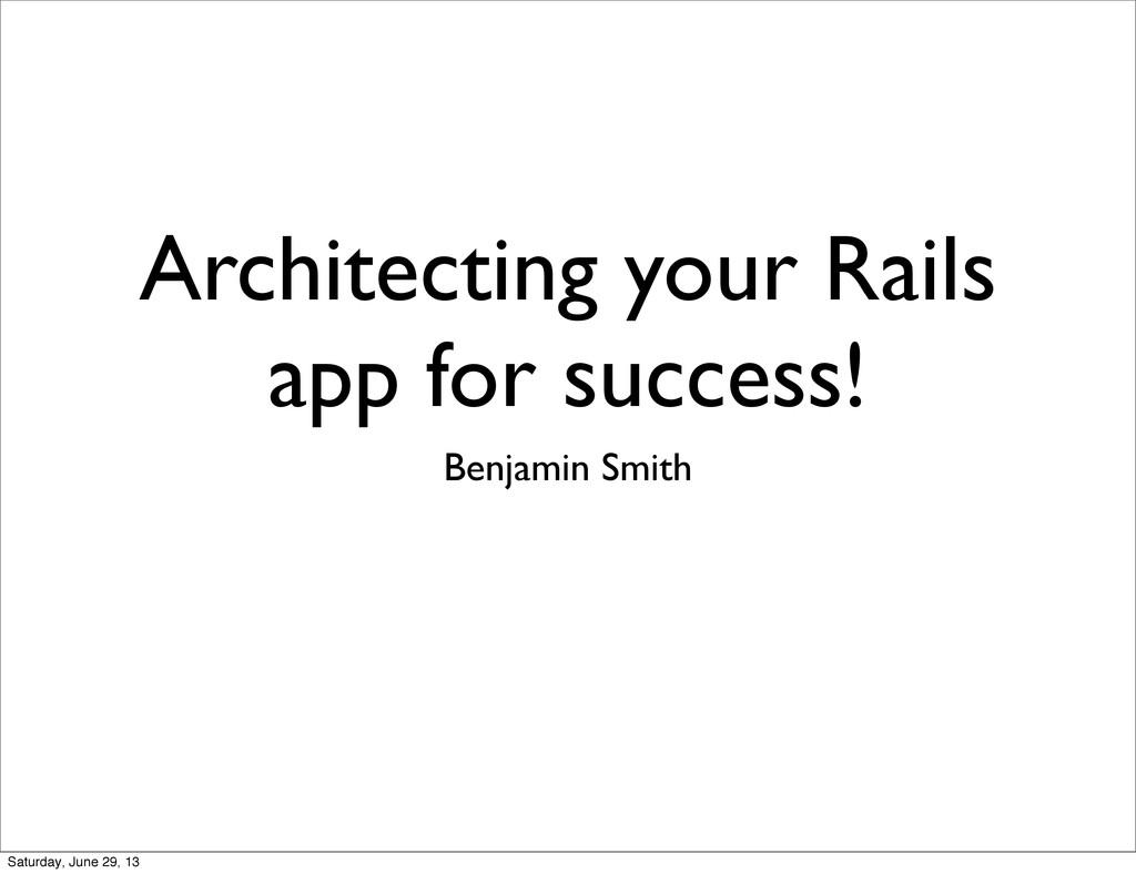 Architecting your Rails app for success! Benjam...