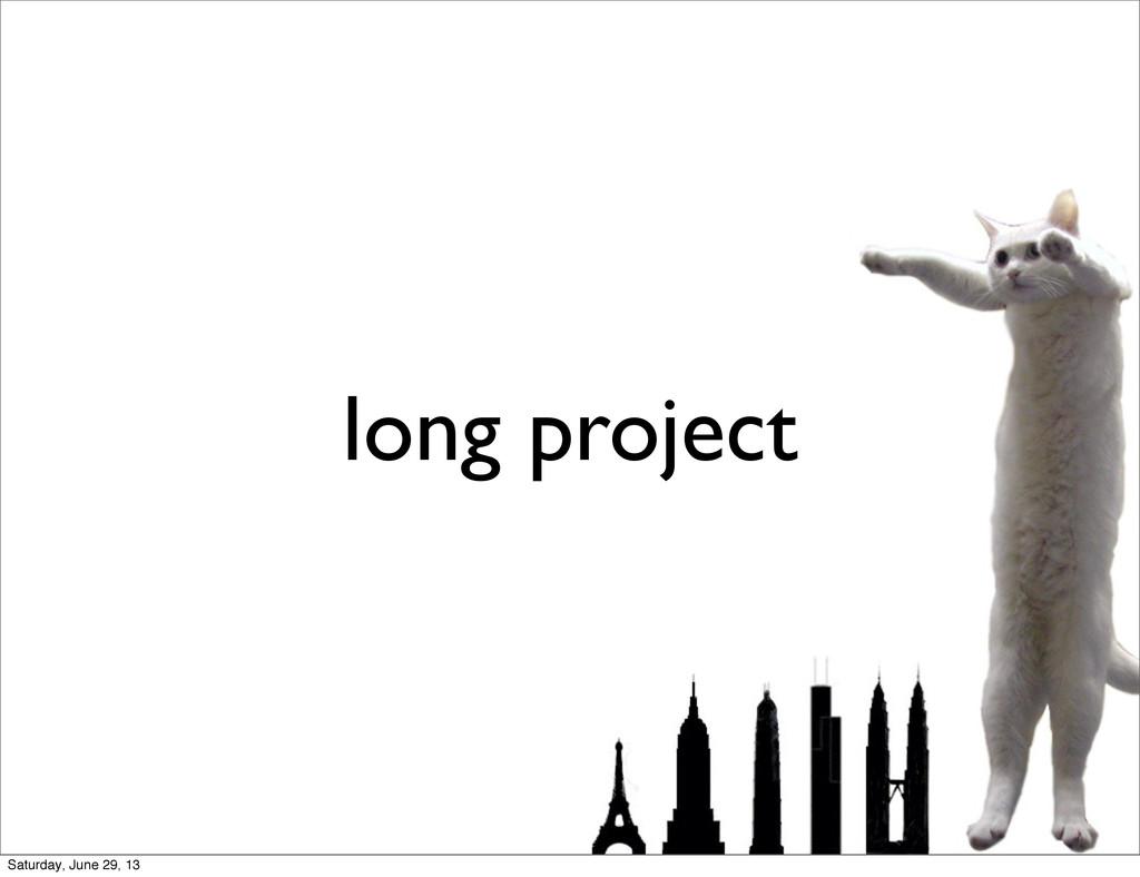long project Saturday, June 29, 13