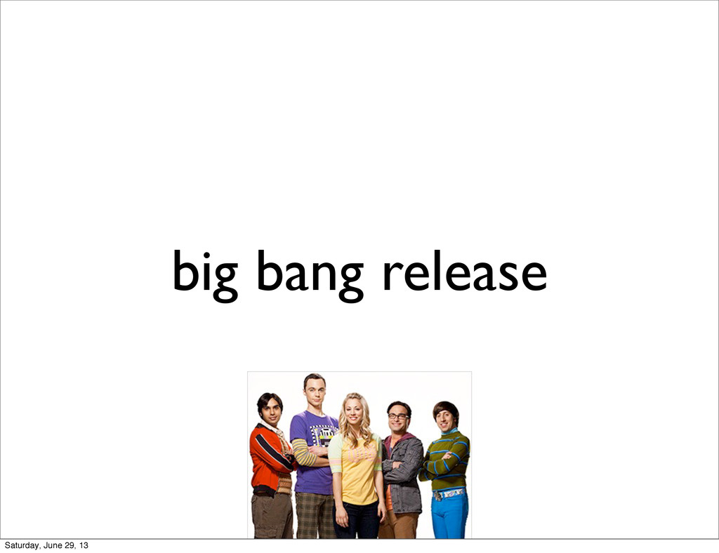 big bang release Saturday, June 29, 13