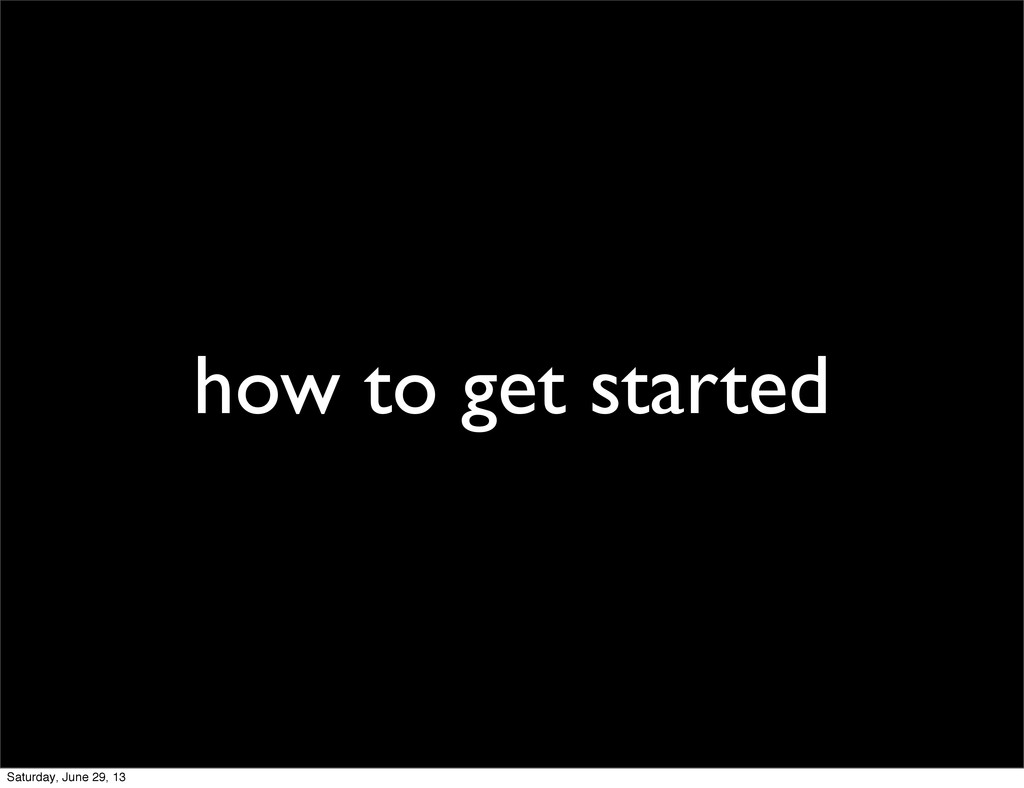 how to get started Saturday, June 29, 13