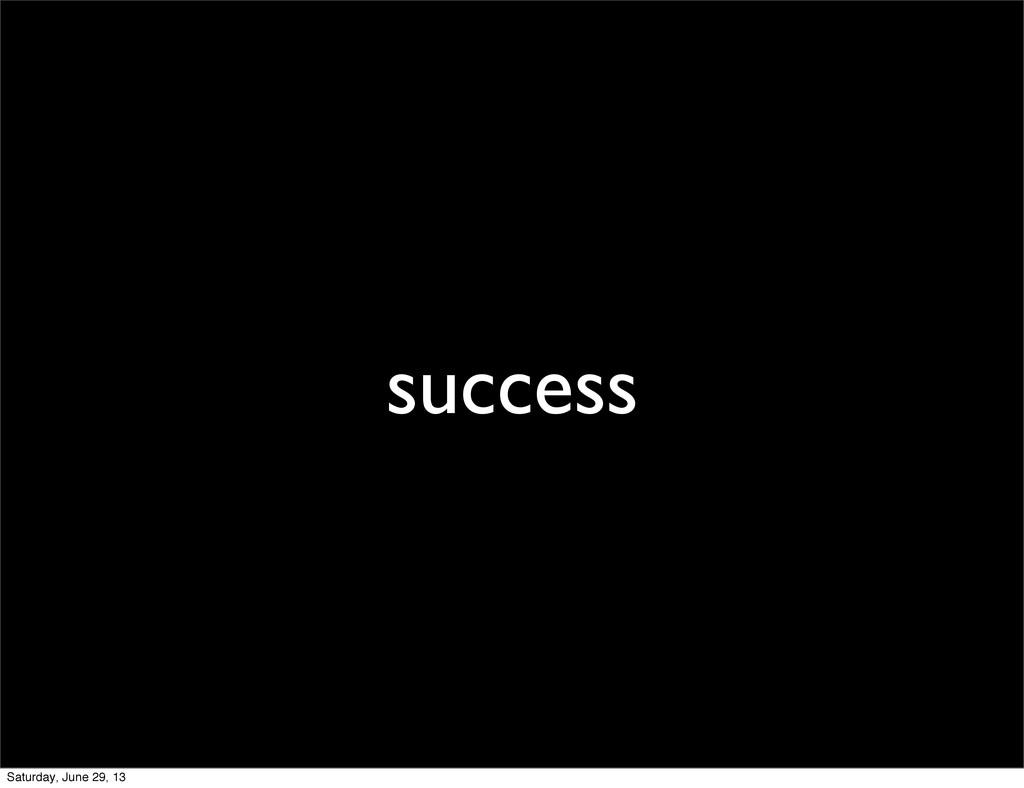 success Saturday, June 29, 13