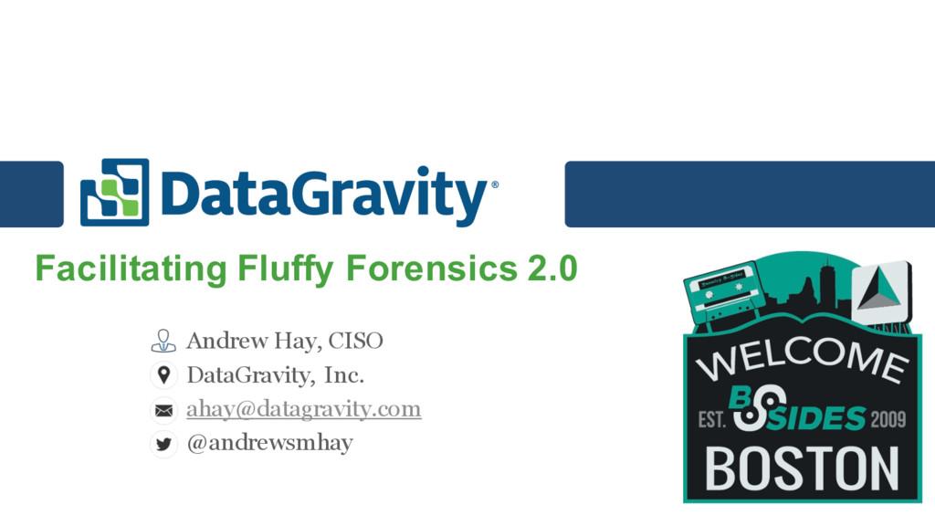 Facilitating Fluffy Forensics 2.0 Andrew Hay, C...