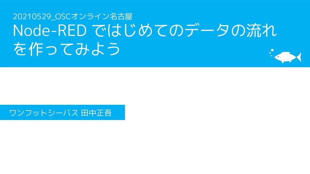 20210529_OSCオンライン名古屋 Node-RED ではじめてのデータの流れ を作って...