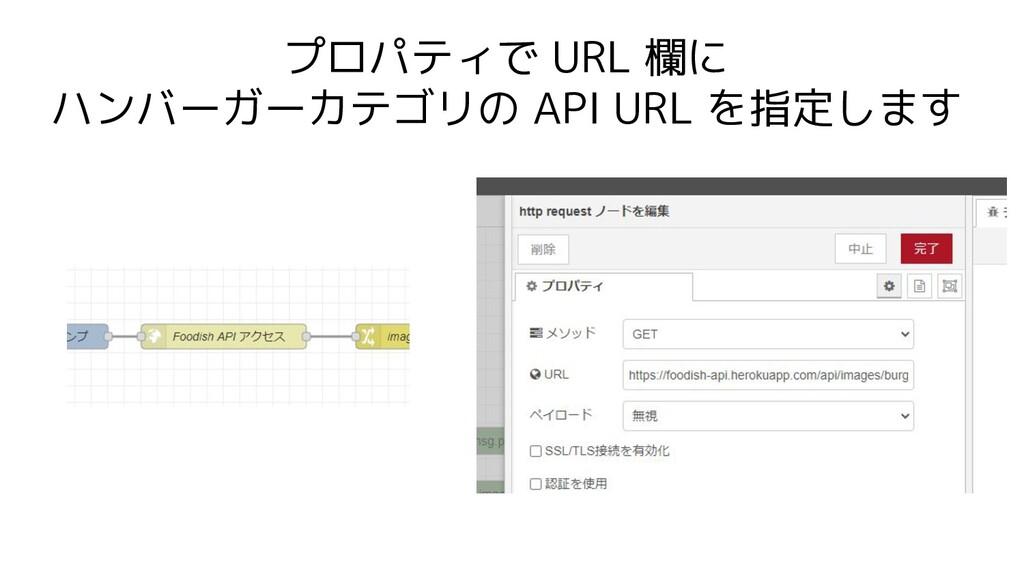 プロパティで URL 欄に ハンバーガーカテゴリの API URL を指定します
