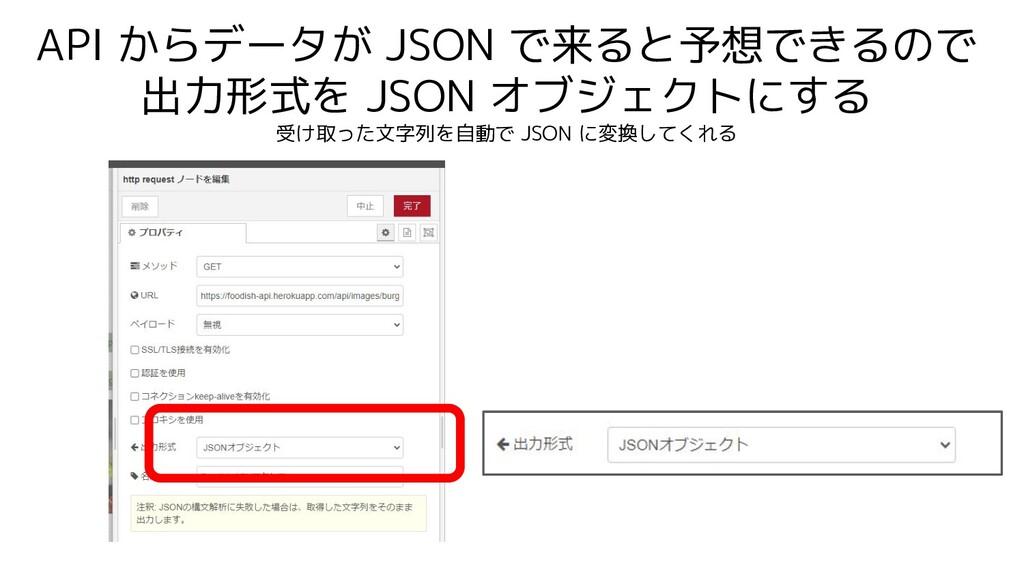 API からデータが JSON で来ると予想できるので 出力形式を JSON オブジェクトにす...