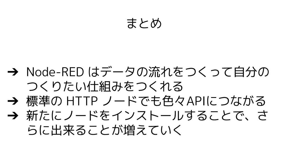 まとめ ➔ Node-RED はデータの流れをつくって自分の つくりたい仕組みをつくれる ➔ ...
