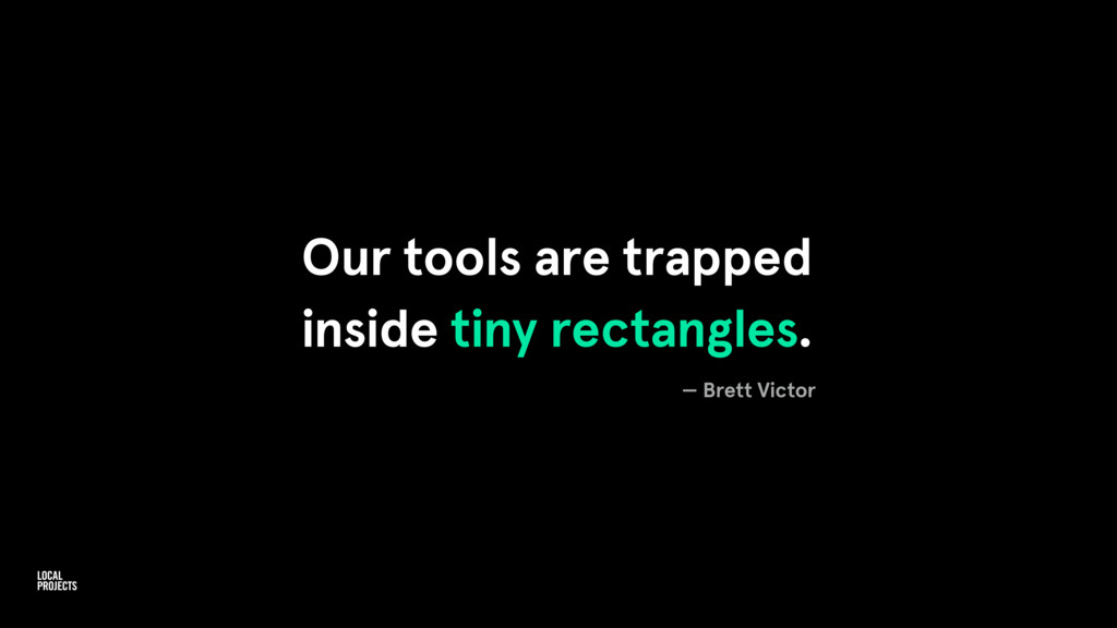 Our tools are trapped inside tiny rectangles. —...