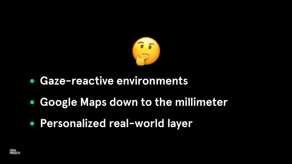 • Gaze-reactive environments • Google Maps dow...