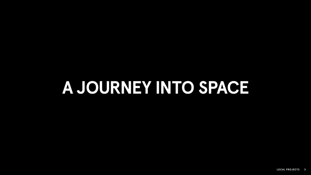 LOCAL PROJECTS 3 A JOURNEY INTO SPACE