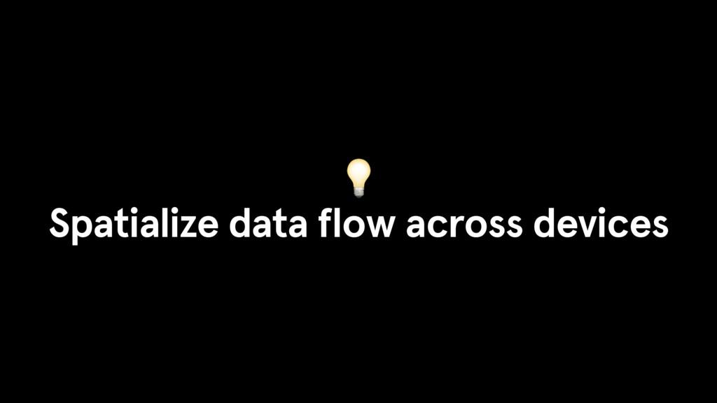 Spatialize data flow across devices