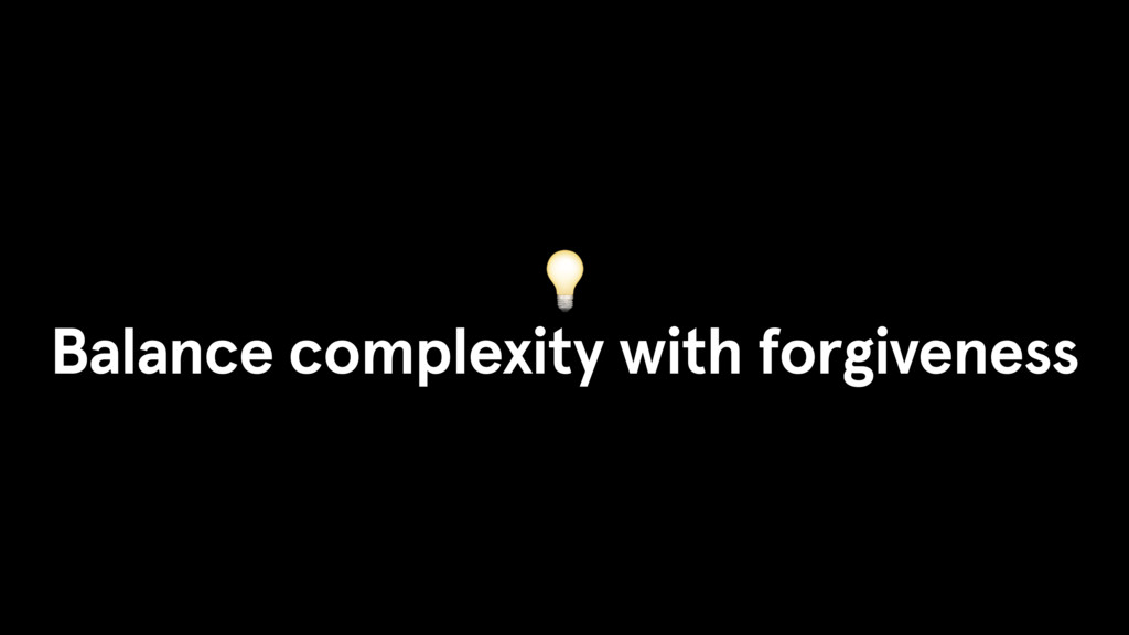Balance complexity with forgiveness