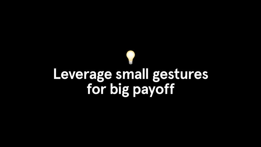 Leverage small gestures for big payoff