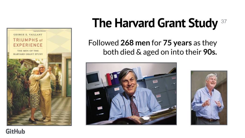 The Harvard Grant Study  Followed 268 men for ...
