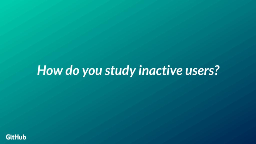 How do you study inactive users? GitHub