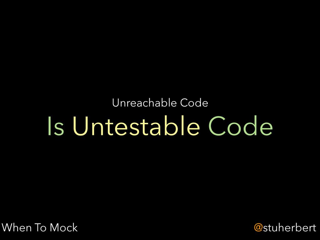 @stuherbert Is Untestable Code Unreachable Code...