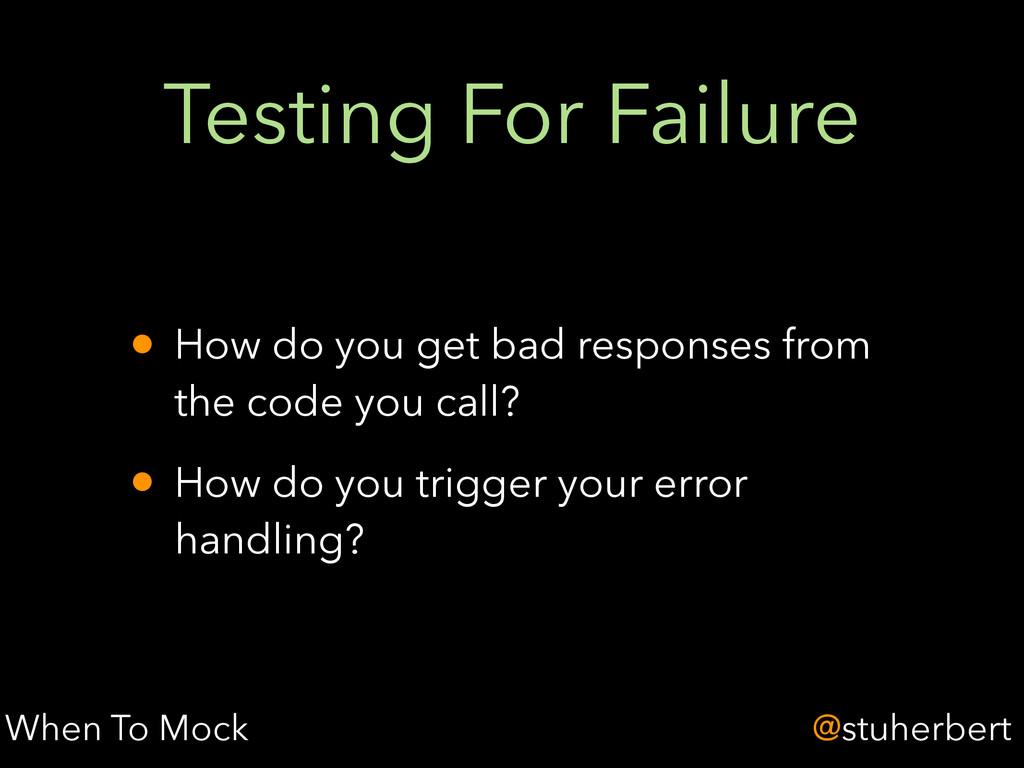 @stuherbert Testing For Failure • How do you ge...