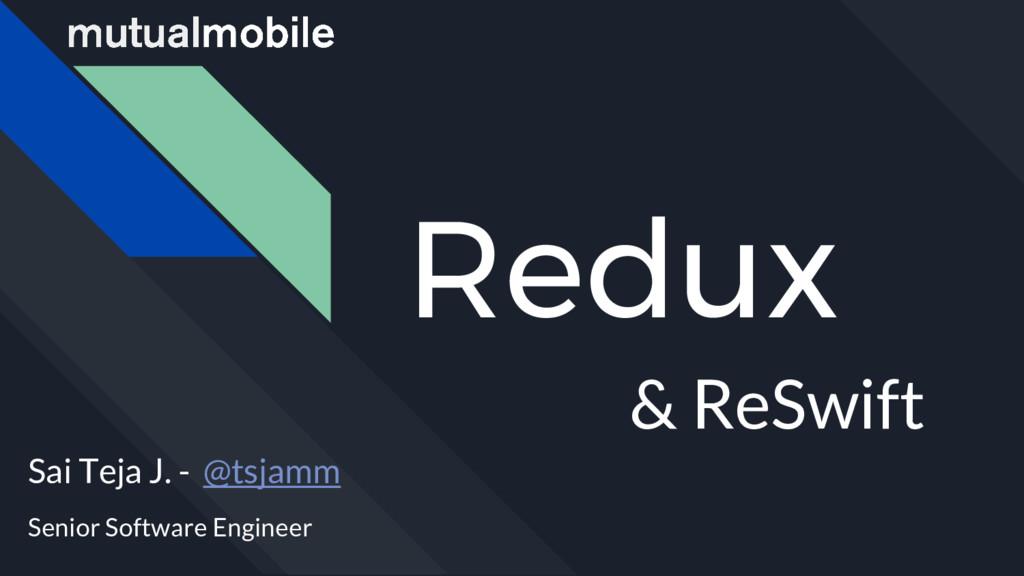 Redux & ReSwift Sai Teja J. - @tsjamm Senior So...
