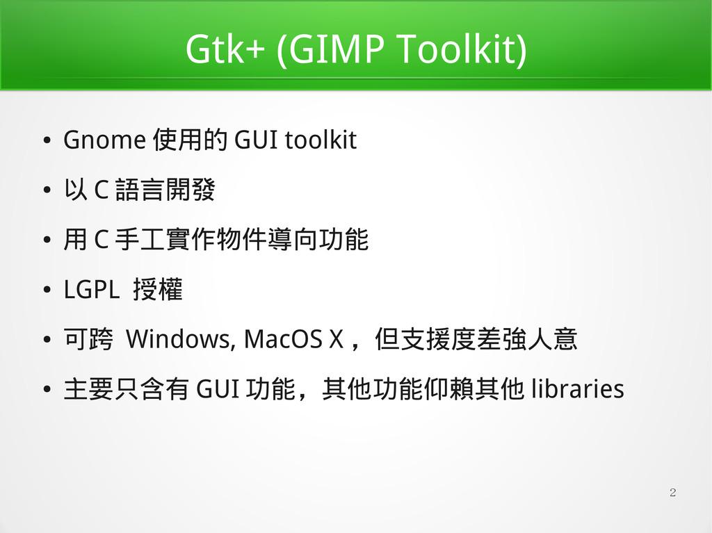 2 Gtk+ (GIMP Toolkit) ● Gnome 使用的 GUI toolkit ●...