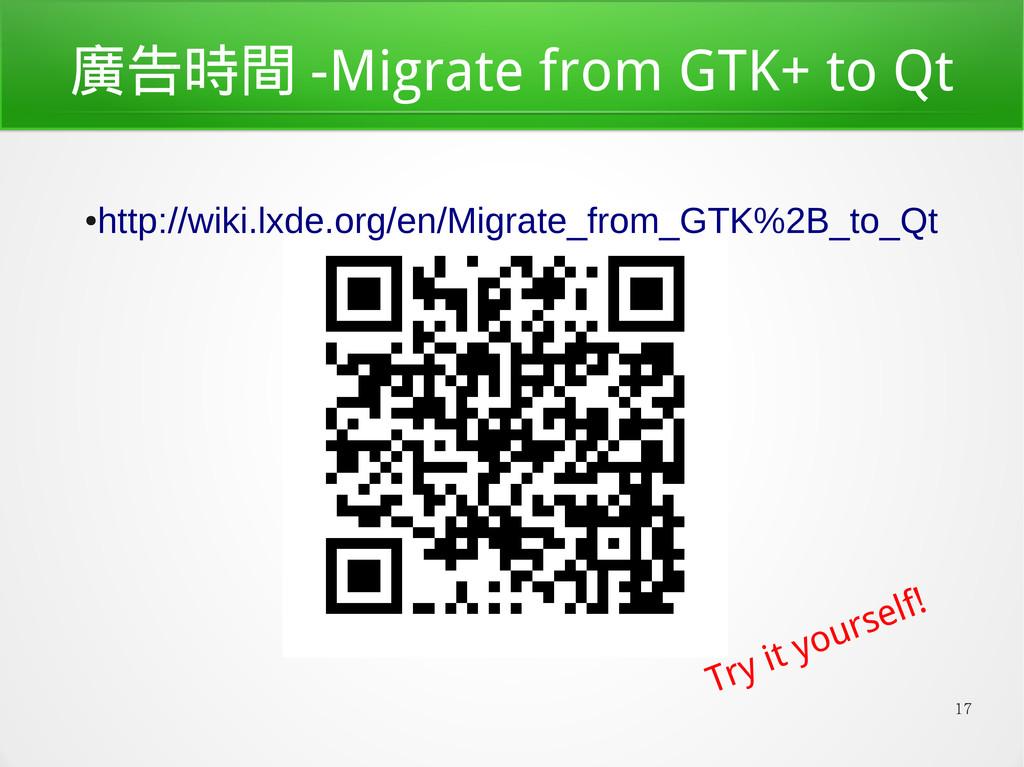 17 廣告時間 -Migrate from GTK+ to Qt ● http://wiki....