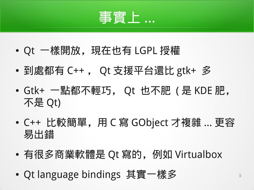 5 事實上 ... ● Qt 一樣開放,現在也有 LGPL 授權 ● 到處都有 C++ , Q...