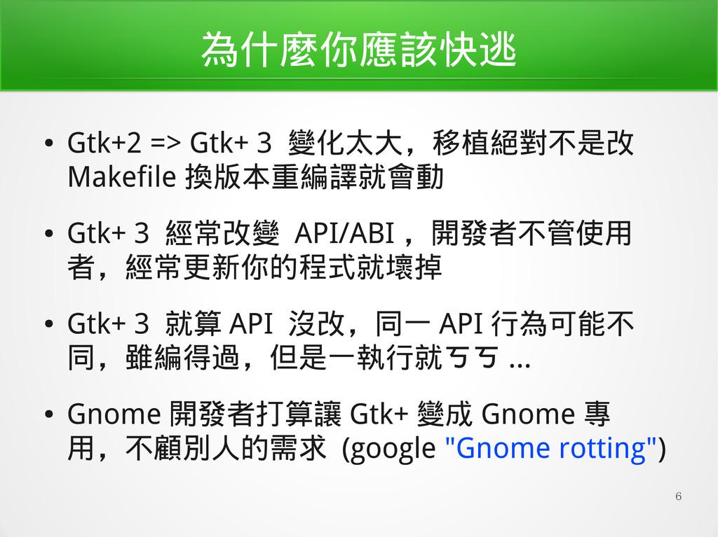 6 為什麼你應該快逃 ● Gtk+2 => Gtk+ 3 變化太大,移植絕對不是改 Makef...