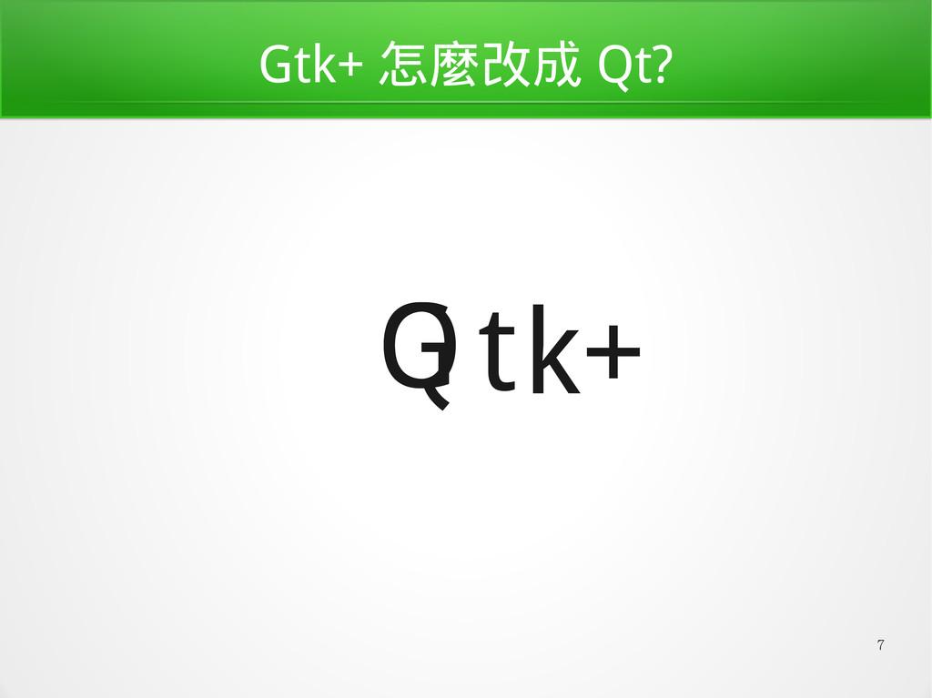 7 Gtk+ 怎麼改成 Qt? t G k+ Q