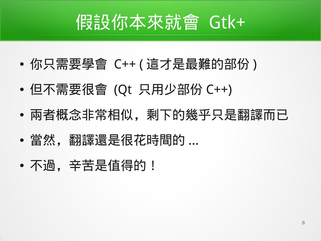 8 假設你本來就會 Gtk+ ● 你只需要學會 C++ ( 這才是最難的部份 ) ● 但不需要...