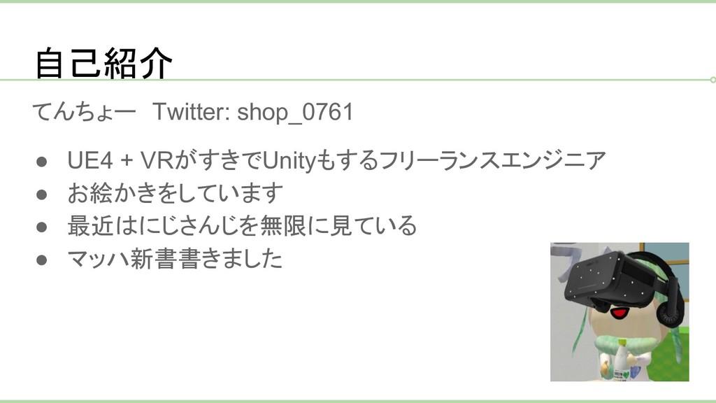 自己紹介 てんちょー Twitter: shop_0761 ● UE4 + VRがすきでUni...