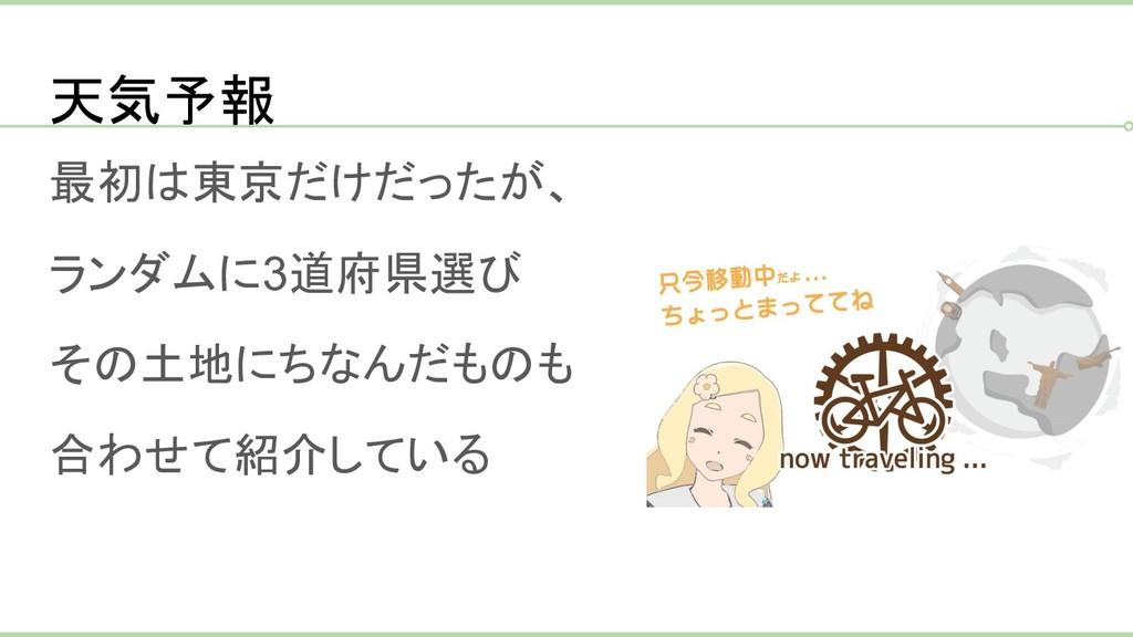 天気予報 最初は東京だけだったが、 ランダムに3道府県選び その土地にちなんだものも 合わせて...