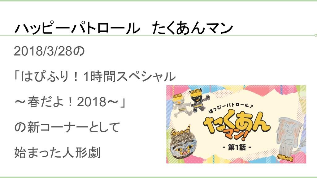 ハッピーパトロール たくあんマン 2018/3/28の 「はぴふり!1時間スペシャル ~春だよ...