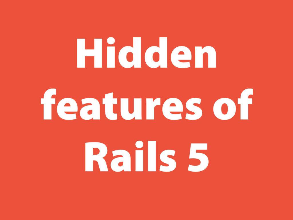 Hidden features of Rails 5