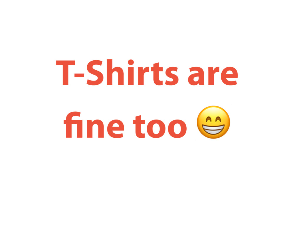 T-Shirts are fine too