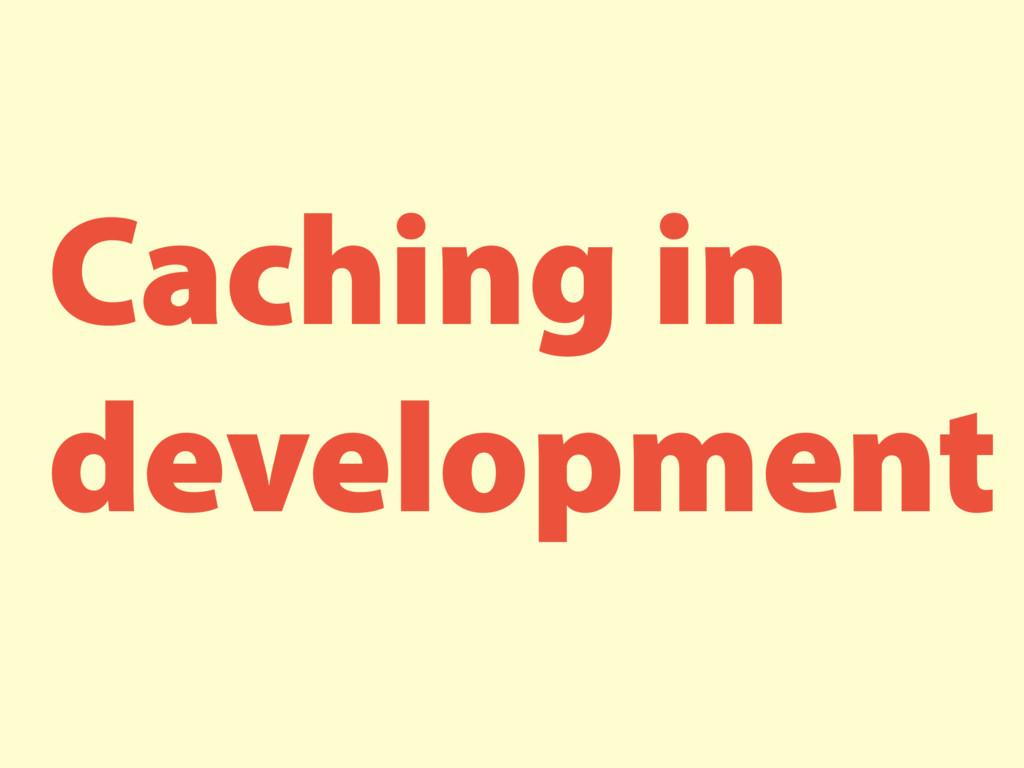 Caching in development