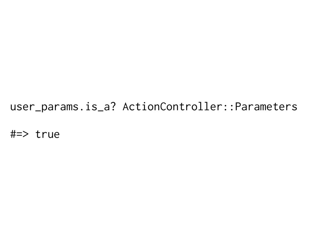 user_params.is_a? ActionController::Parameters ...