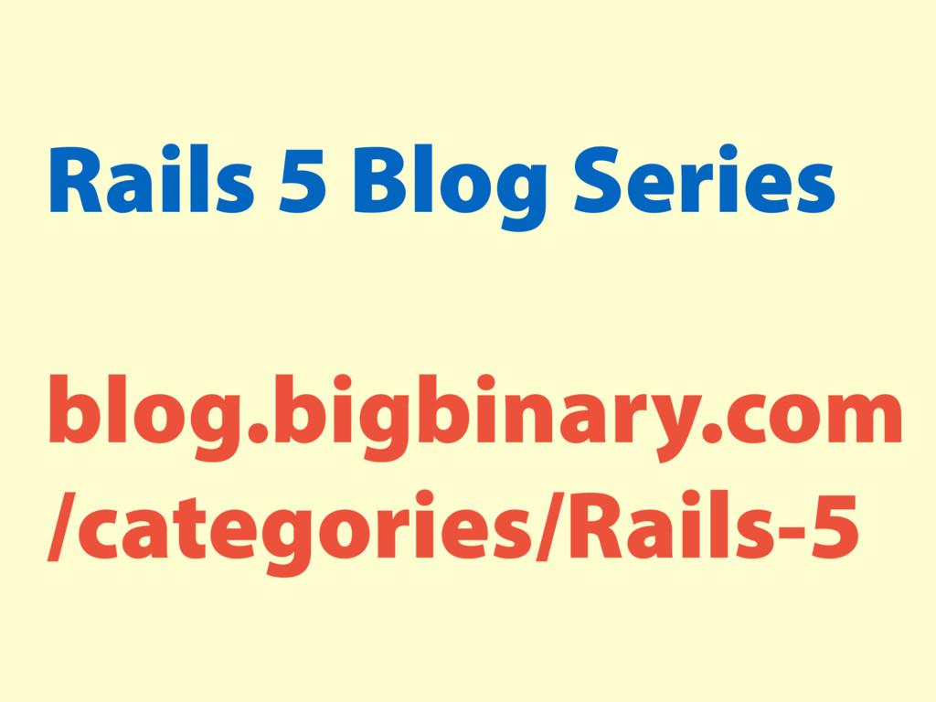 Rails 5 Blog Series blog.bigbinary.com /categor...