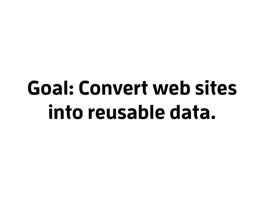 Goal: Convert web sites into reusable data.