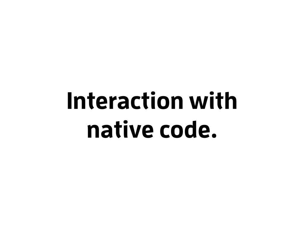 Interaction with native code.