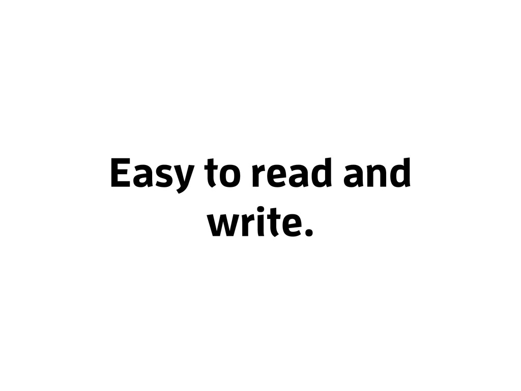 Easy to read and write.