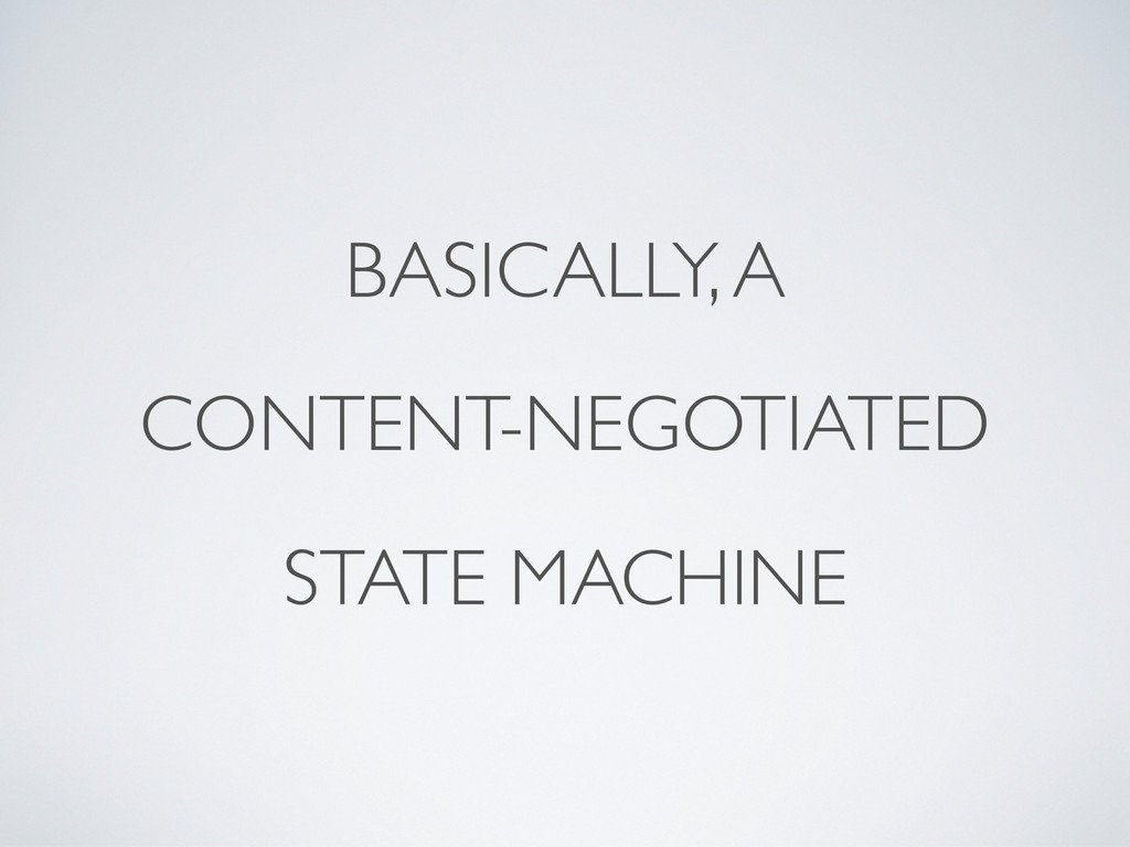 BASICALLY, A CONTENT-NEGOTIATED STATE MACHINE