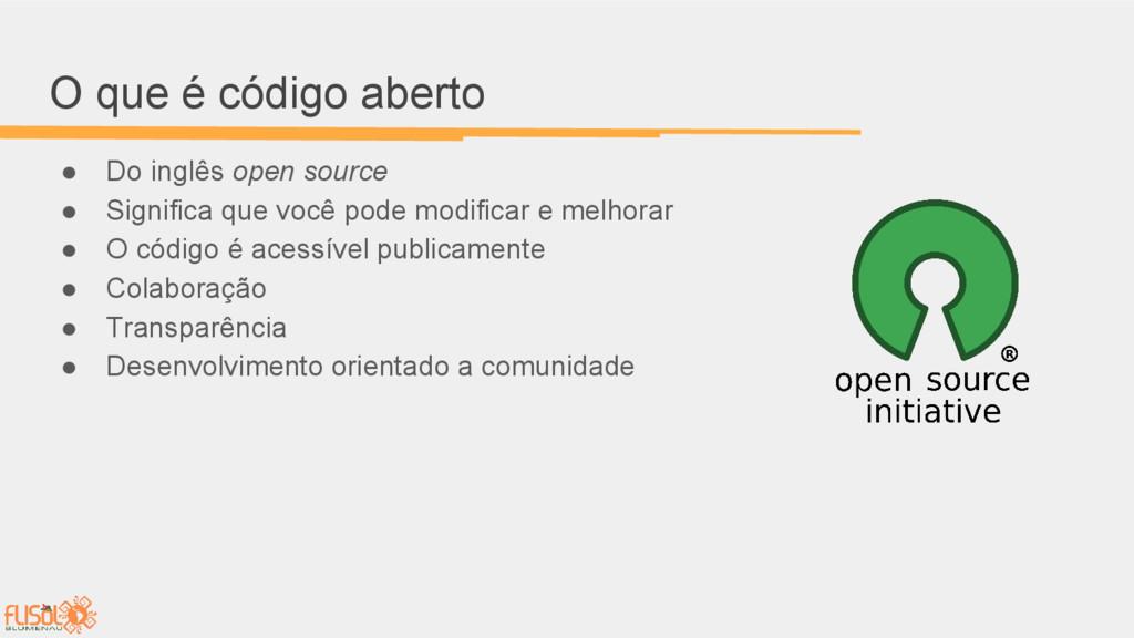 O que é código aberto ● Do inglês open source ●...