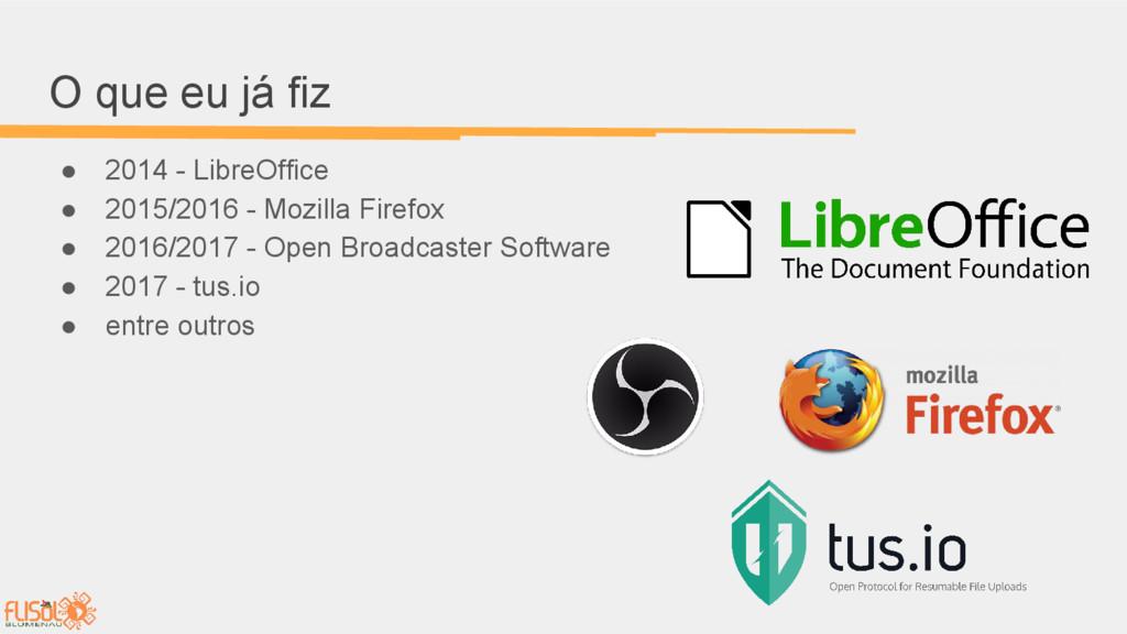 O que eu já fiz ● 2014 - LibreOffice ● 2015/201...