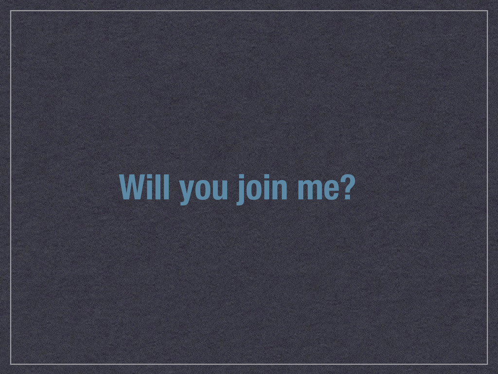 Will you join me?