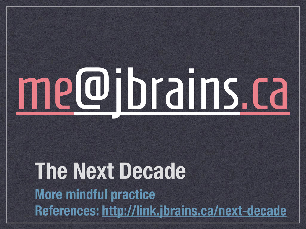 The Next Decade me@jbrains.ca More mindful prac...