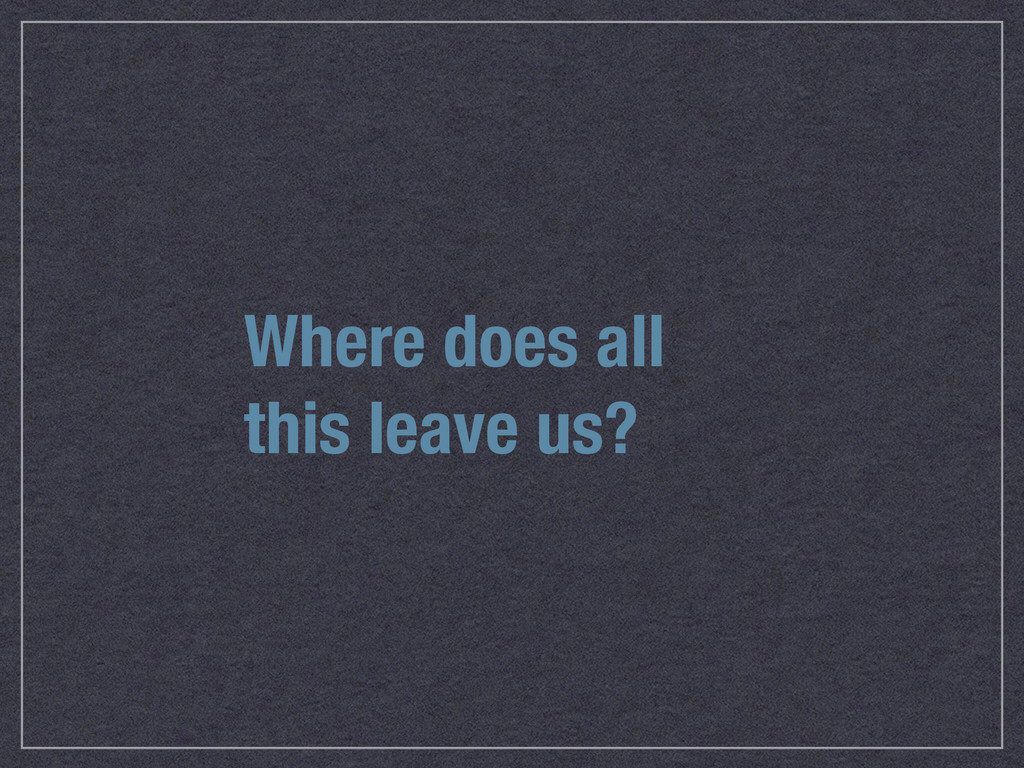 Where does all this leave us?