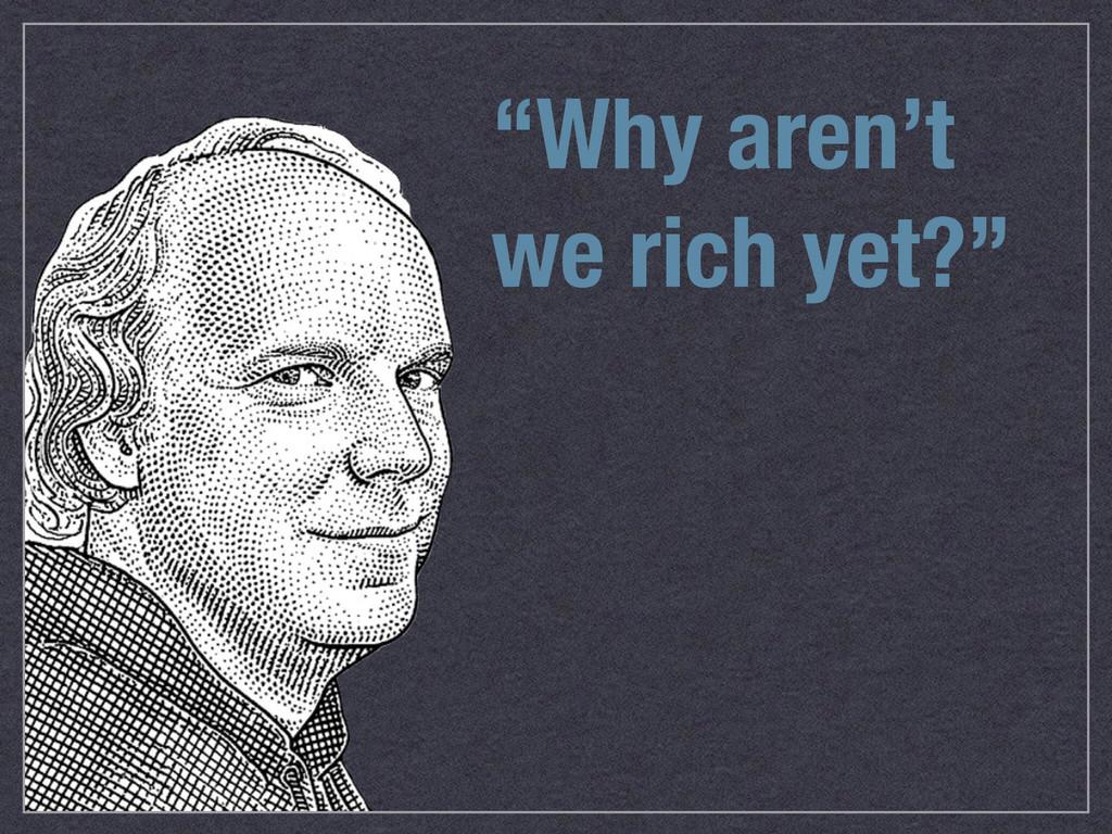 """""""Why aren't we rich yet?"""""""