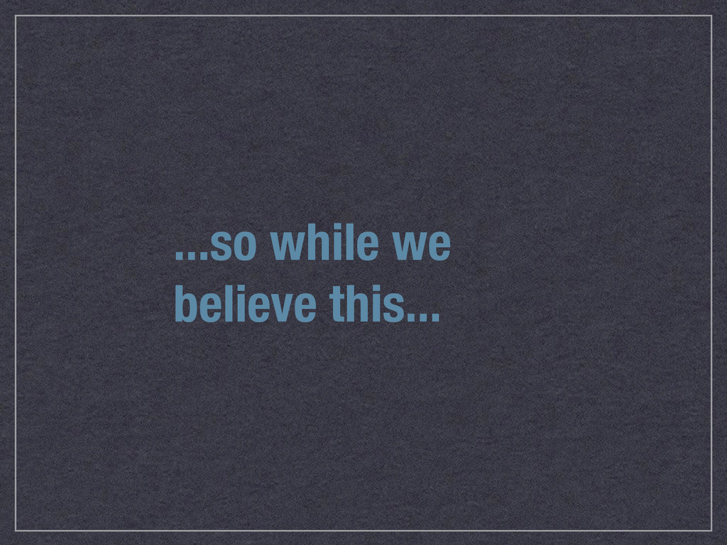 ...so while we believe this...