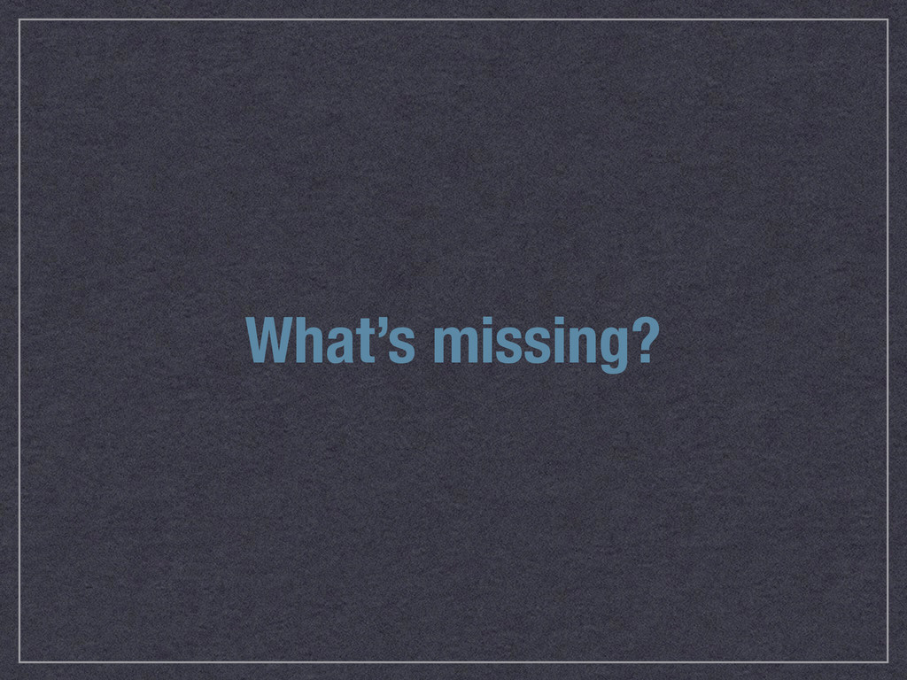 What's missing?