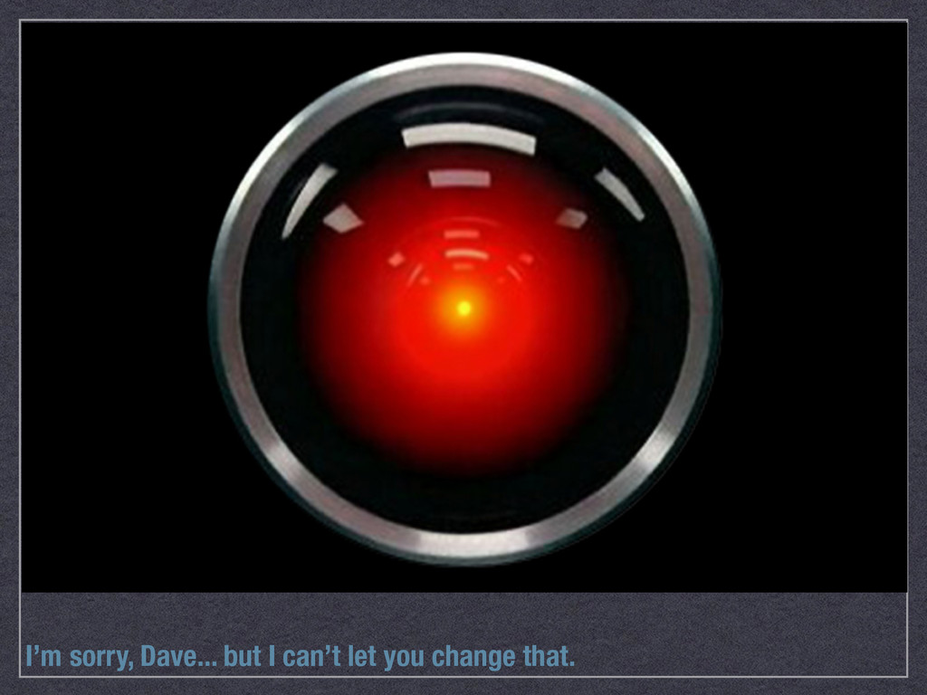 I'm sorry, Dave... but I can't let you change t...